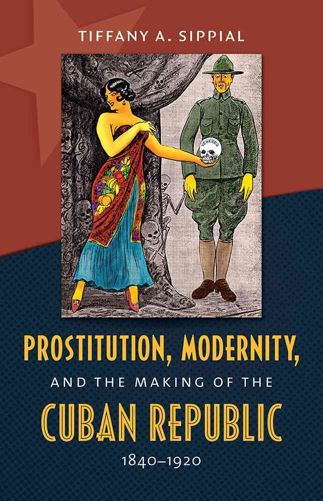 Prostitution, Modernity, and the Making of the Cuban Republic, 1840-1920 By Sippial, Tiffany A.